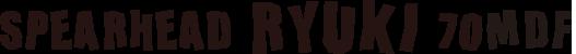 SPEARHEAD RYUKI 70MDF