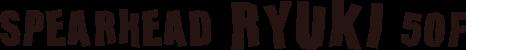 SPEARHEAD RYUKI 50F